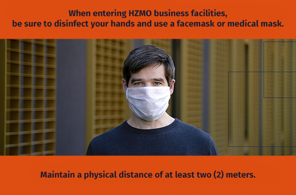 When entering HZMO business facilities, be sure to disinfect your hands and use a facemask or medical mask. Maintain a physical distance of at least two (2) meters.